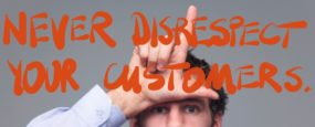 Never disrespect your customers